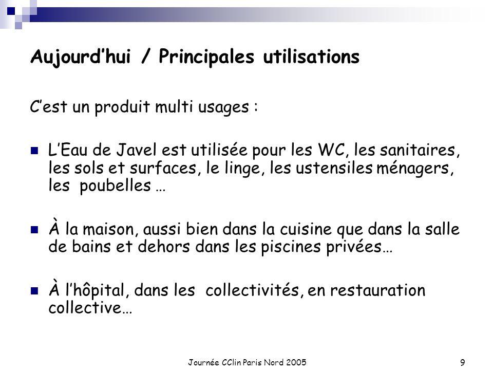 Journée CClin Paris Nord 20059 Aujourdhui / Principales utilisations Cest un produit multi usages : LEau de Javel est utilisée pour les WC, les sanita