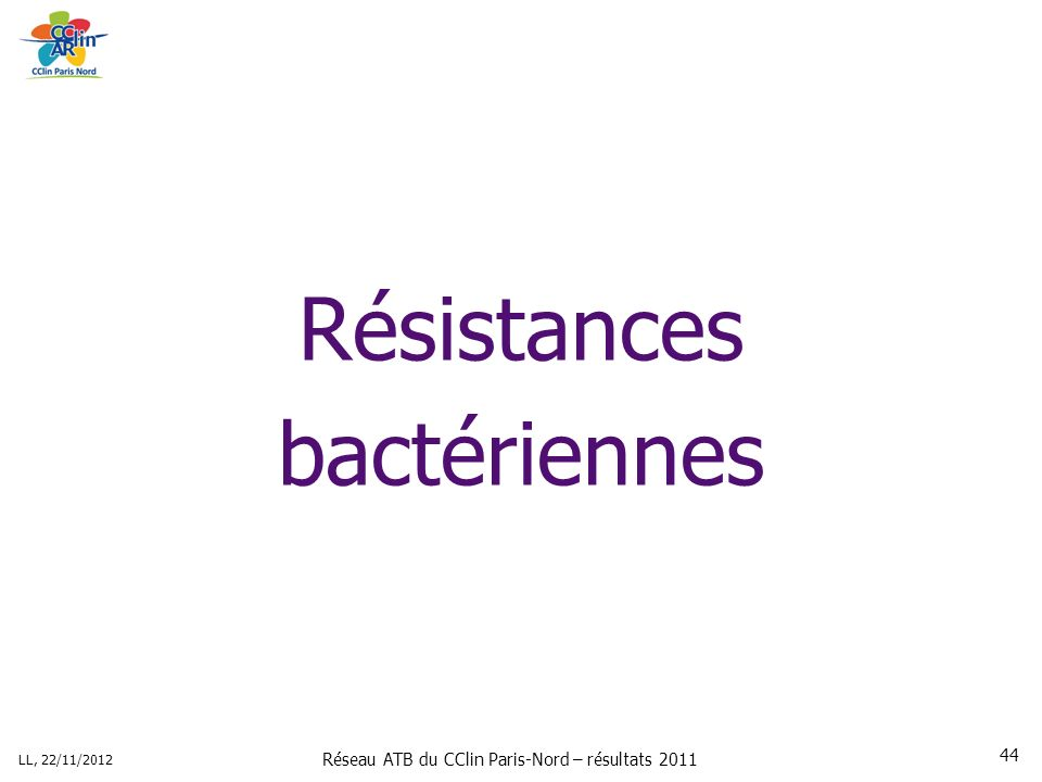 Réseau ATB du CClin Paris-Nord – résultats 2011 LL, 22/11/2012 44 Résistances bactériennes