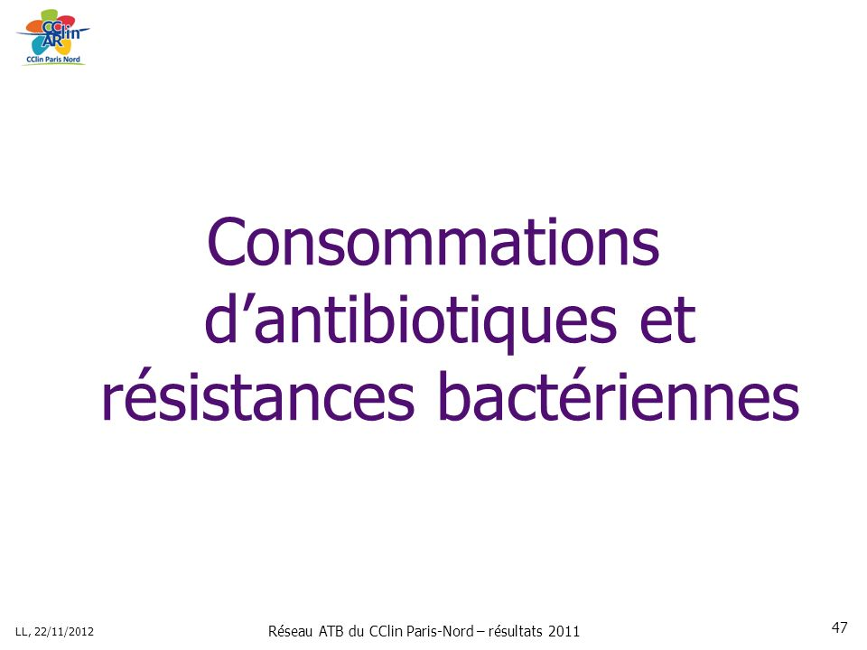 Réseau ATB du CClin Paris-Nord – résultats 2011 LL, 22/11/2012 47 Consommations dantibiotiques et résistances bactériennes