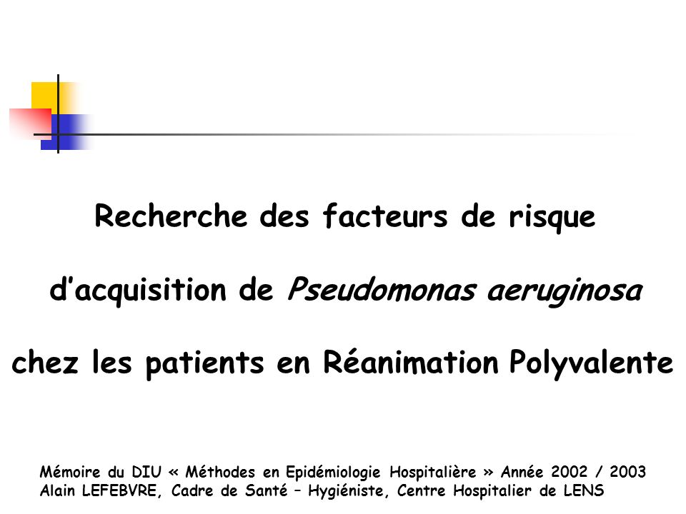 Recherche des facteurs de risque dacquisition de Pseudomonas aeruginosa chez les patients en Réanimation Polyvalente Mémoire du DIU « Méthodes en Epid