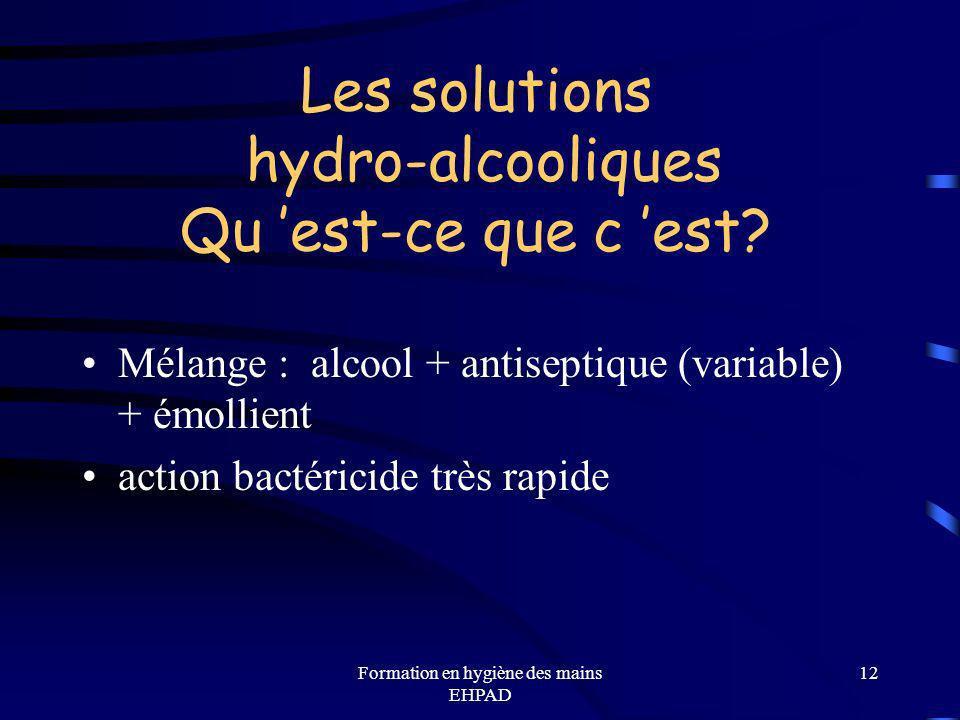 Formation en hygiène des mains EHPAD 12 Les solutions hydro-alcooliques Qu est-ce que c est? Mélange : alcool + antiseptique (variable) + émollient ac