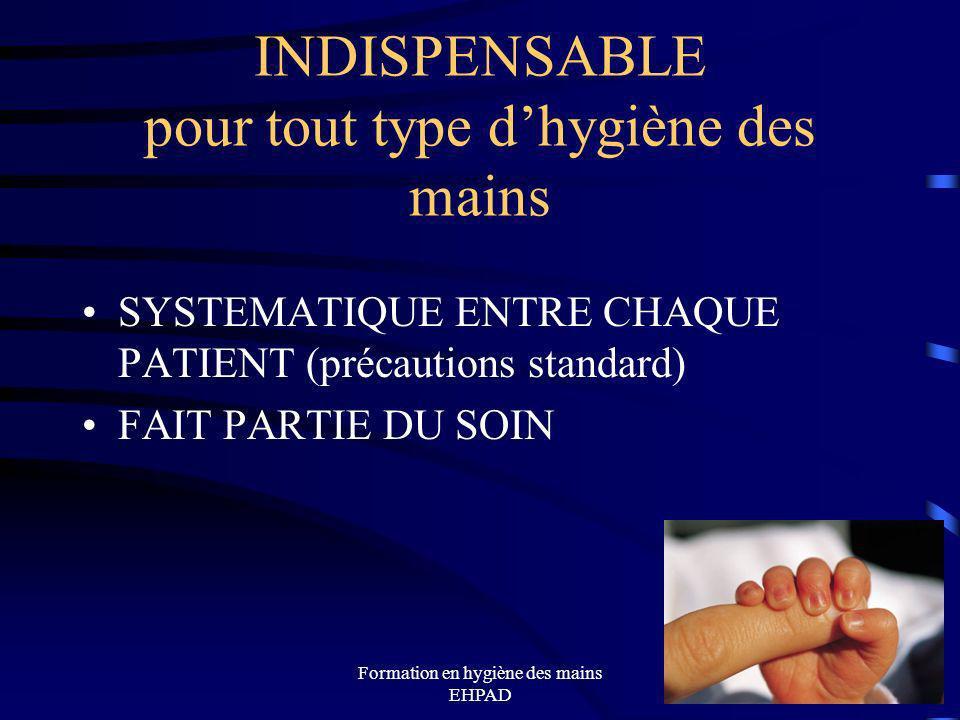 Formation en hygiène des mains EHPAD 17 INDISPENSABLE pour tout type dhygiène des mains SYSTEMATIQUE ENTRE CHAQUE PATIENT (précautions standard) FAIT