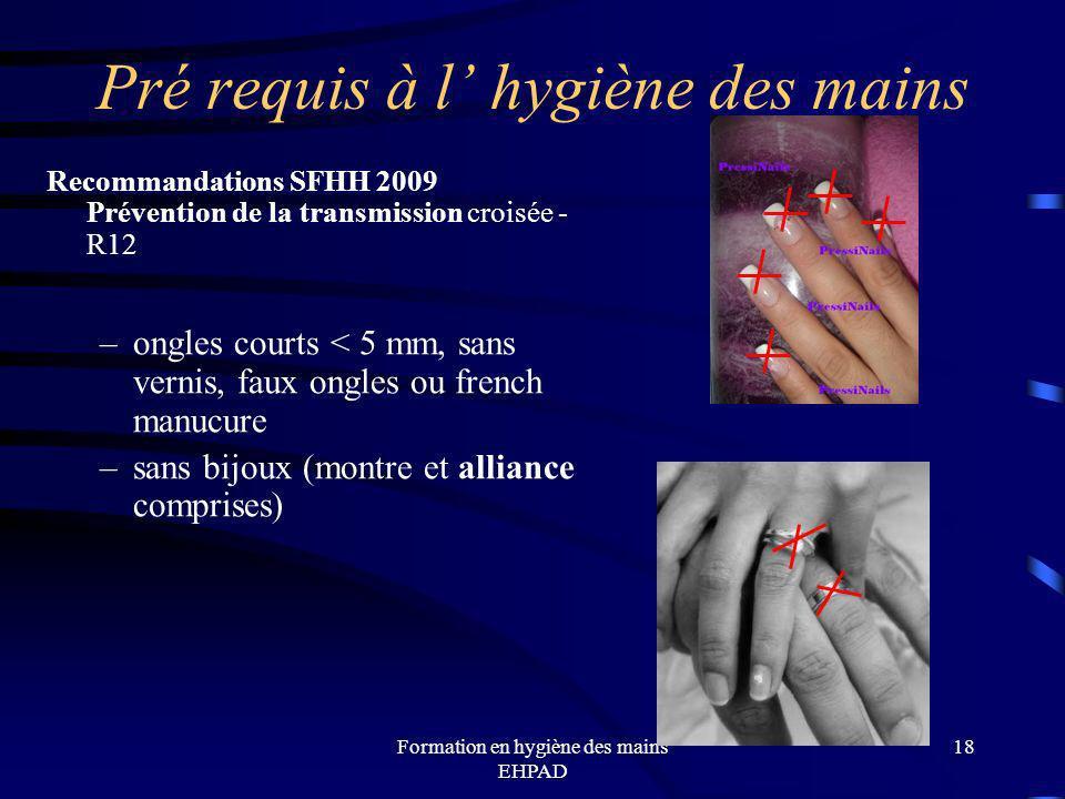 Formation en hygiène des mains EHPAD Pré requis à l hygiène des mains Recommandations SFHH 2009 Prévention de la transmission croisée - R12 –ongles co