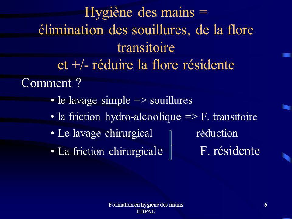 Formation en hygiène des mains EHPAD 6 Hygiène des mains = élimination des souillures, de la flore transitoire et +/- réduire la flore résidente Comme