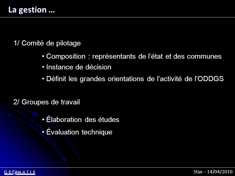 Sfax – 14/04/2010 La gestion … 1/ Comité de pilotage Composition : représentants de létat et des communes Instance de décision Définit les grandes ori
