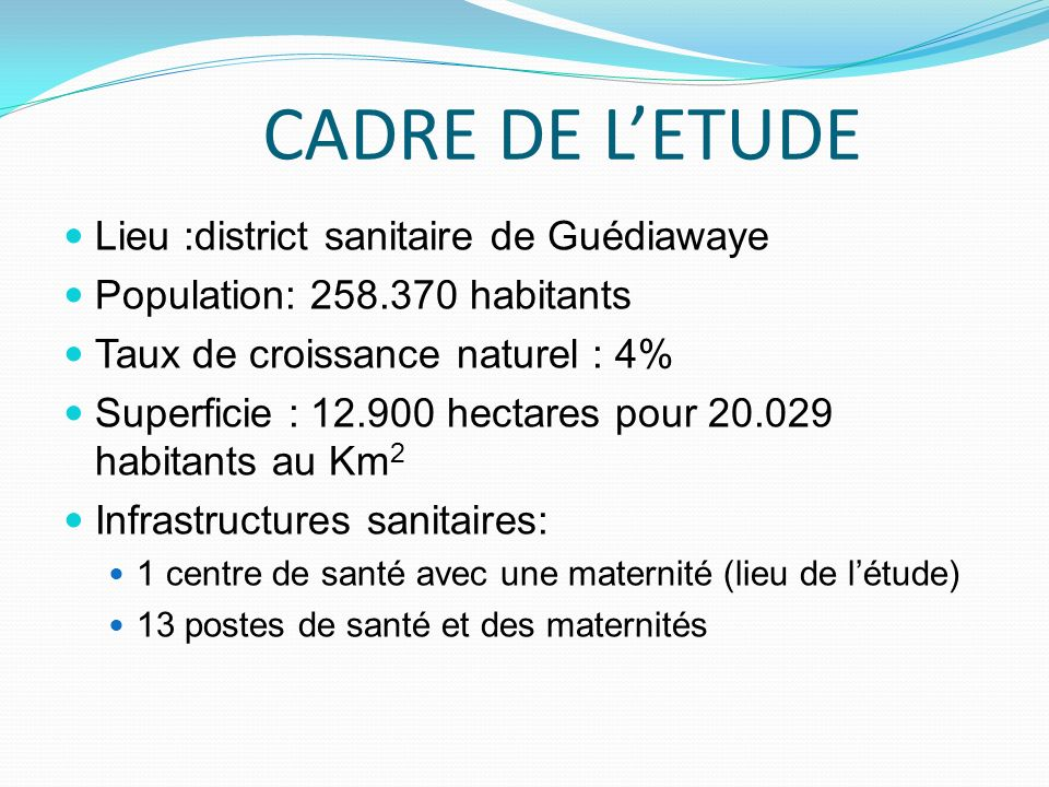 CADRE DE LETUDE Lieu :district sanitaire de Guédiawaye Population: 258.370 habitants Taux de croissance naturel : 4% Superficie : 12.900 hectares pour