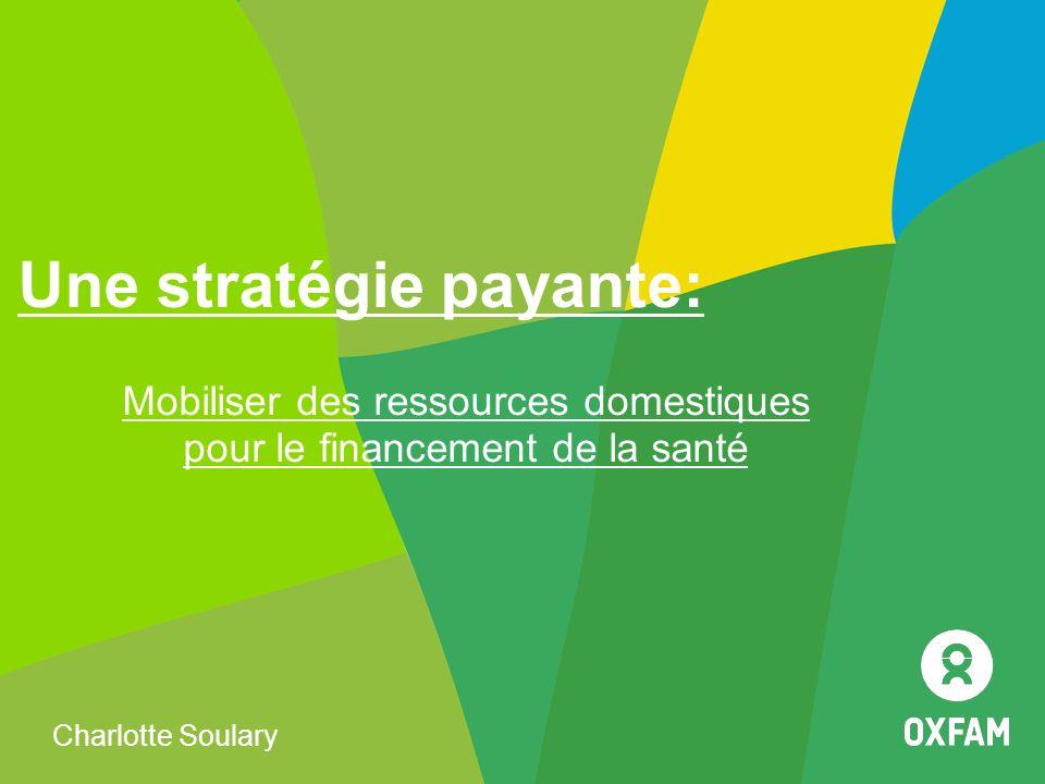 Une stratégie payante: Mobiliser des ressources domestiques pour le financement de la santé Charlotte Soulary