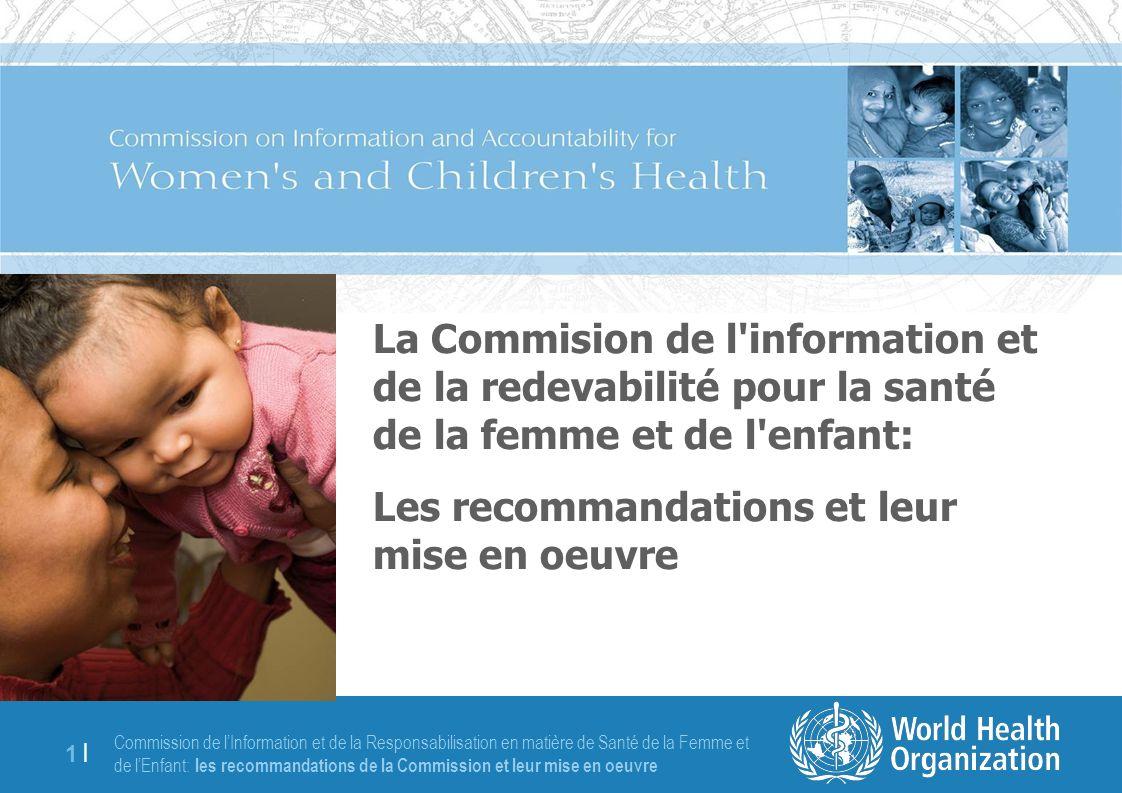 Commission de lInformation et de la Responsabilisation en matière de Santé de la Femme et de lEnfant: les recommandations de la Commission et leur mise en oeuvre 1 |1 | La Commision de l information et de la redevabilité pour la santé de la femme et de l enfant: Les recommandations et leur mise en oeuvre