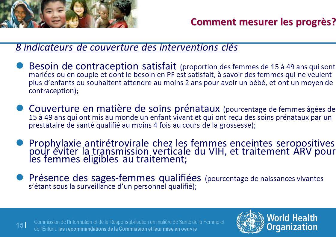 Commission de lInformation et de la Responsabilisation en matière de Santé de la Femme et de lEnfant: les recommandations de la Commission et leur mise en oeuvre 15 | Comment mesurer les progrès.