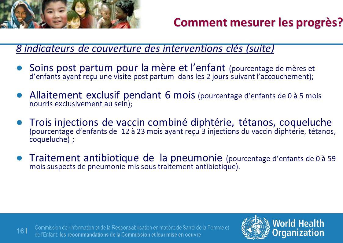 Commission de lInformation et de la Responsabilisation en matière de Santé de la Femme et de lEnfant: les recommandations de la Commission et leur mise en oeuvre 16 | Comment mesurer les progrès.