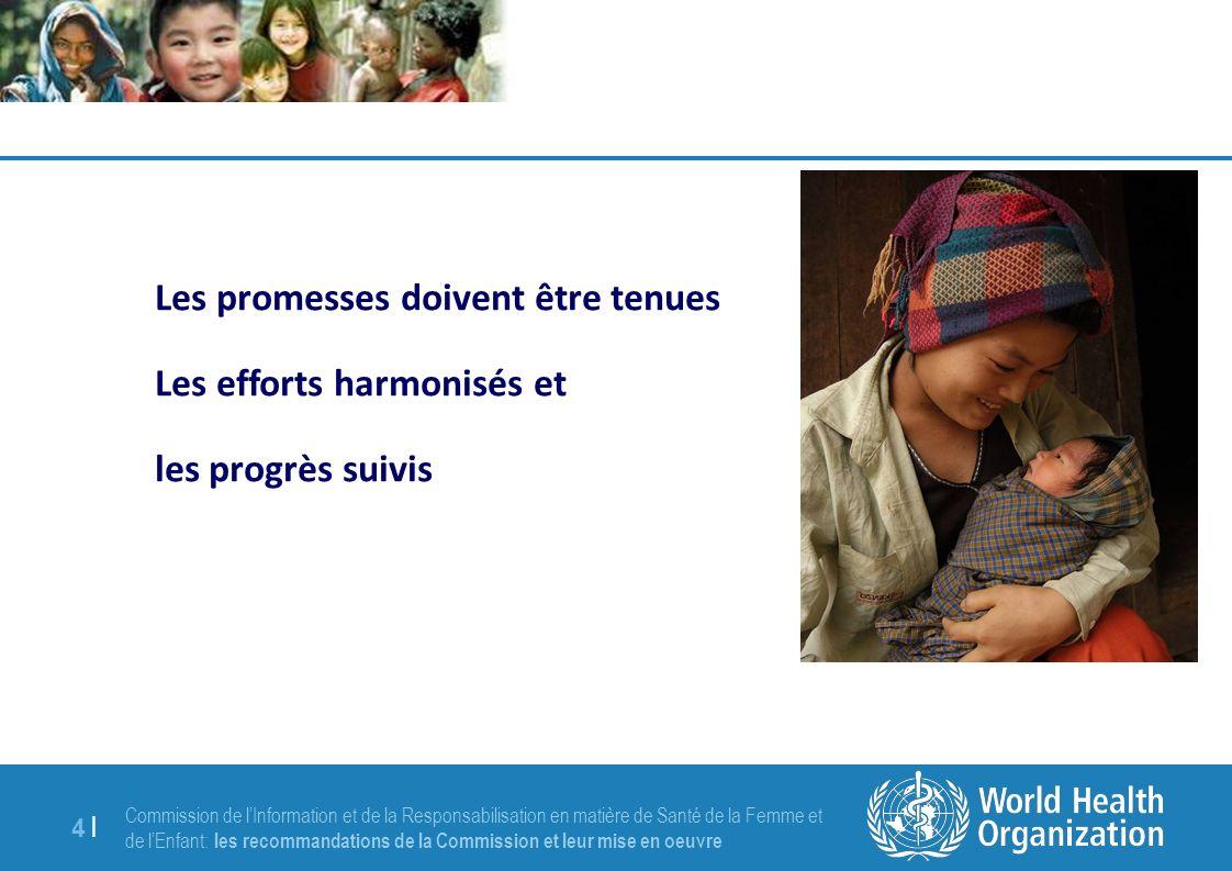 Commission de lInformation et de la Responsabilisation en matière de Santé de la Femme et de lEnfant: les recommandations de la Commission et leur mise en oeuvre 4 |4 | Les promesses doivent être tenues Les efforts harmonisés et les progrès suivis