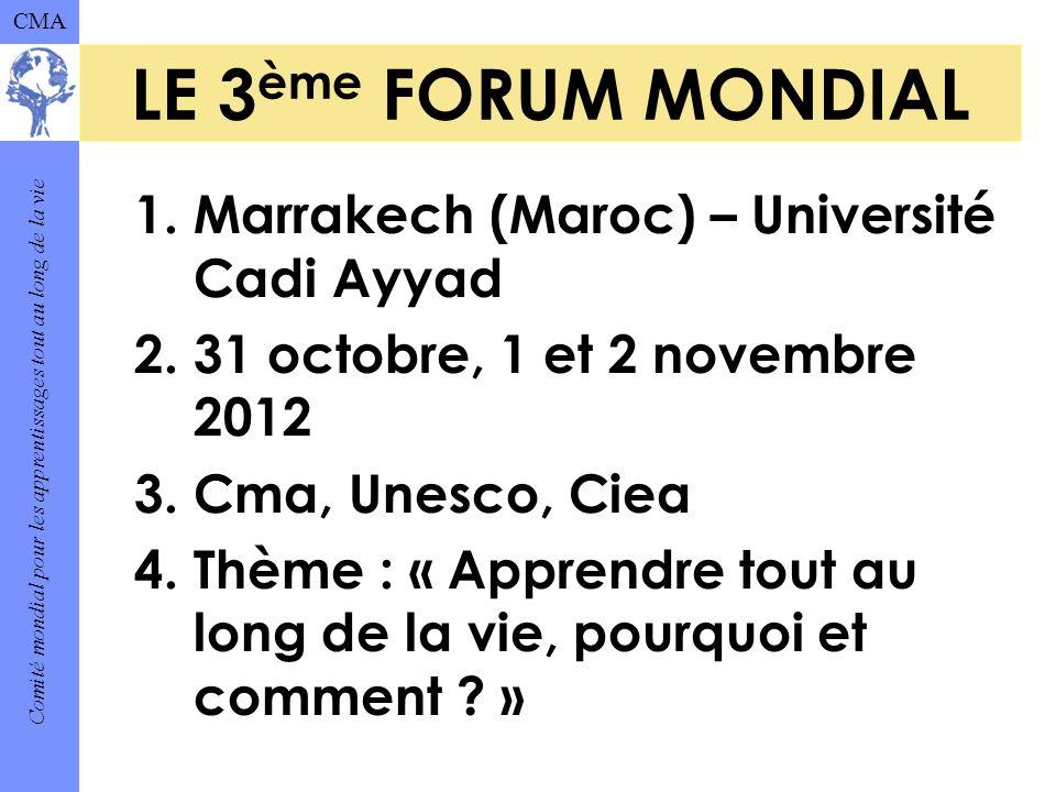 Comité mondial pour les apprentissages tout au long de la vie CMA LE 3 ème FORUM MONDIAL 1.Marrakech (Maroc) – Université Cadi Ayyad 2.31 octobre, 1 et 2 novembre 2012 3.Cma, Unesco, Ciea 4.Thème : « Apprendre tout au long de la vie, pourquoi et comment .
