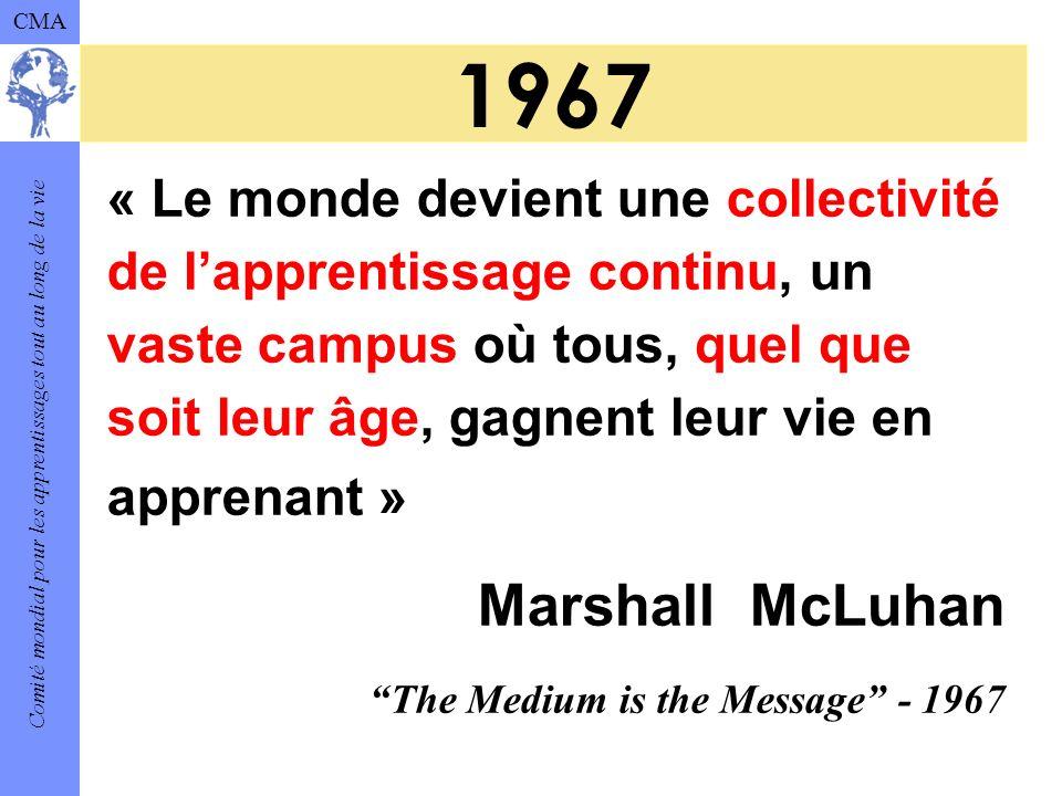Comité mondial pour les apprentissages tout au long de la vie CMA 1967 « Le monde devient une collectivité de lapprentissage continu, un vaste campus où tous, quel que soit leur âge, gagnent leur vie en apprenant » Marshall McLuhan The Medium is the Message - 1967