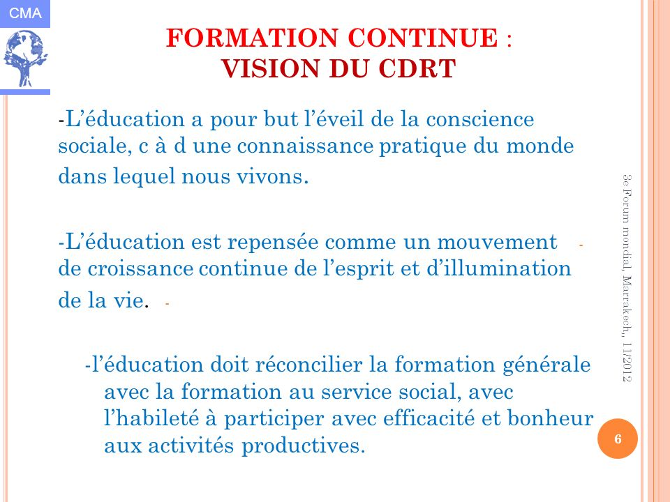 CMA 6 3e Forum mondial, Marrakech,, 11/2012 FORMATION CONTINUE : VISION DU CDRT -Léducation a pour but léveil de la conscience sociale, c à d une connaissance pratique du monde dans lequel nous vivons.