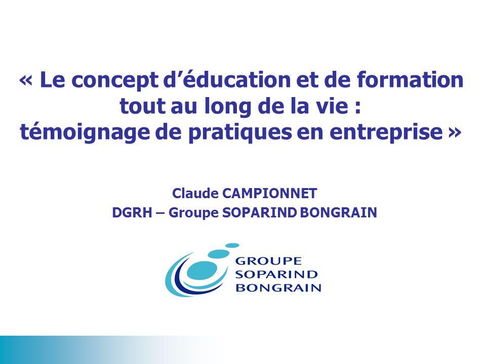 « Le concept déducation et de formation tout au long de la vie : témoignage de pratiques en entreprise » Claude CAMPIONNET DGRH – Groupe SOPARIND BONG
