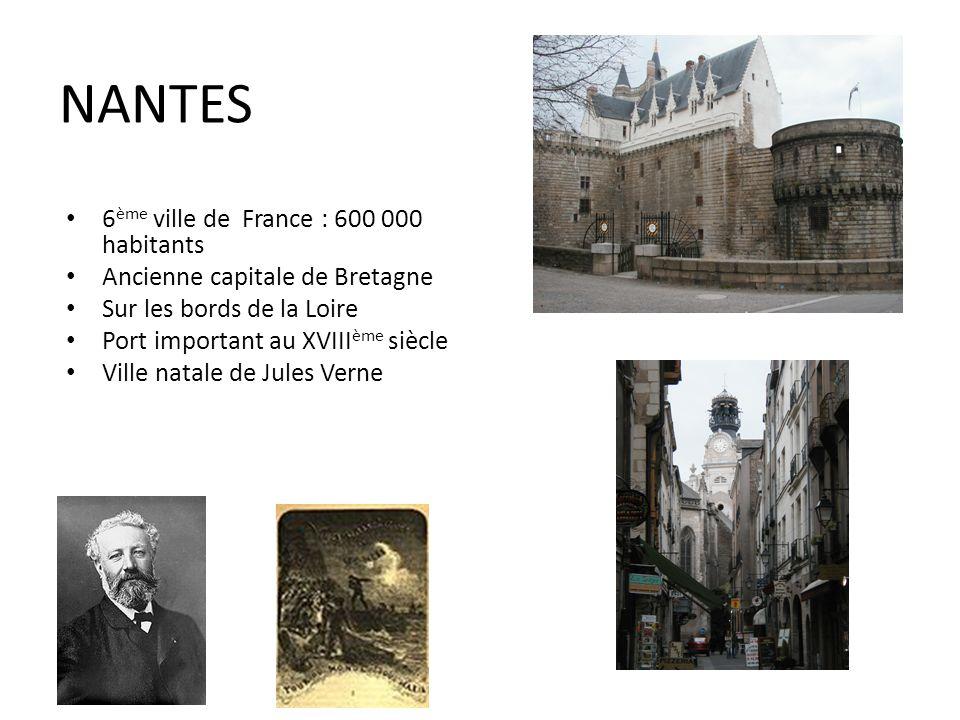 NANTES 6 ème ville de France : 600 000 habitants Ancienne capitale de Bretagne Sur les bords de la Loire Port important au XVIII ème siècle Ville natale de Jules Verne