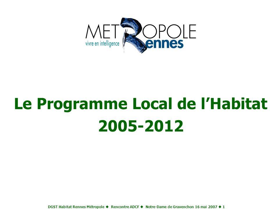 DGST Habitat Rennes Métropole Rencontre ADCF Notre-Dame de Gravenchon 16 mai 2007 1 Le Programme Local de lHabitat 2005-2012