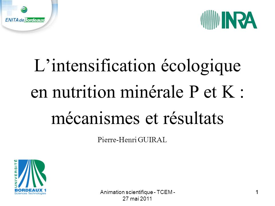 11Animation scientifique - TCEM - 27 mai 2011 1 Lintensification écologique en nutrition minérale P et K : mécanismes et résultats Pierre-Henri GUIRAL