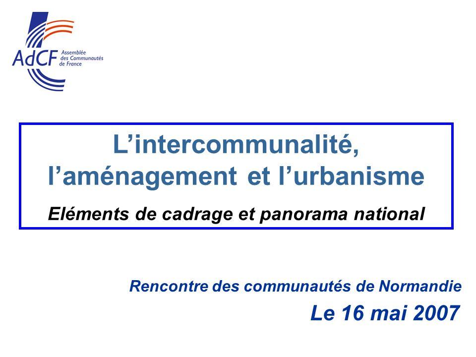 Rencontre des communautés de Normandie Le 16 mai 2007 Lintercommunalité, laménagement et lurbanisme Eléments de cadrage et panorama national