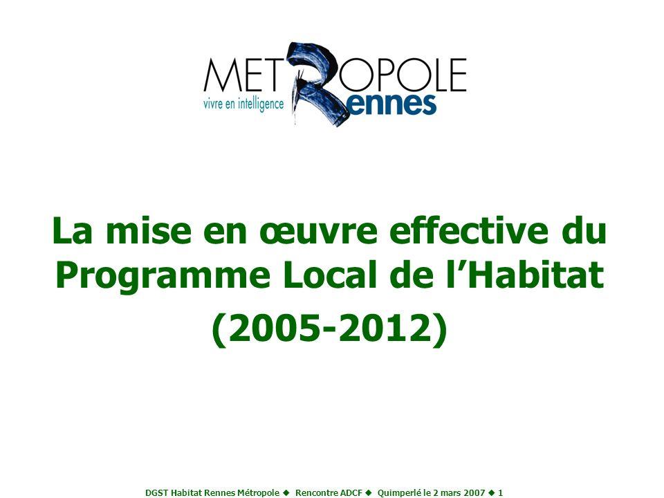 DGST Habitat Rennes Métropole Rencontre ADCF Quimperlé le 2 mars 2007 1 La mise en œuvre effective du Programme Local de lHabitat (2005-2012)