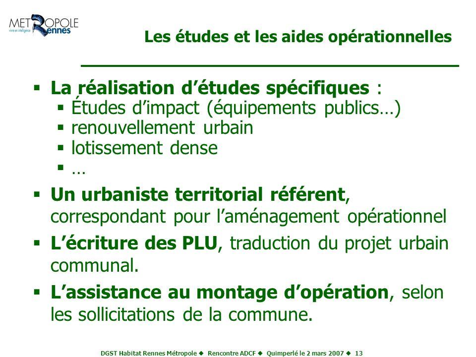 DGST Habitat Rennes Métropole Rencontre ADCF Quimperlé le 2 mars 2007 13 Les études et les aides opérationnelles La réalisation détudes spécifiques :