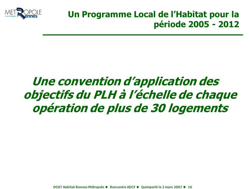 DGST Habitat Rennes Métropole Rencontre ADCF Quimperlé le 2 mars 2007 16 Un Programme Local de lHabitat pour la période 2005 - 2012 Une convention dap