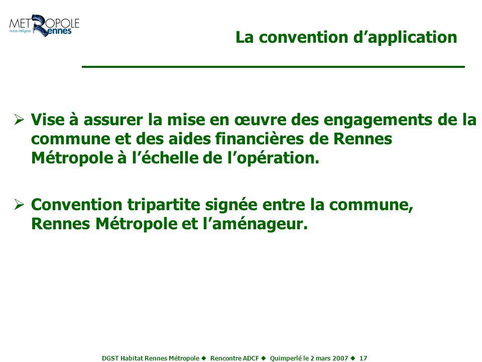 DGST Habitat Rennes Métropole Rencontre ADCF Quimperlé le 2 mars 2007 17 La convention dapplication Vise à assurer la mise en œuvre des engagements de