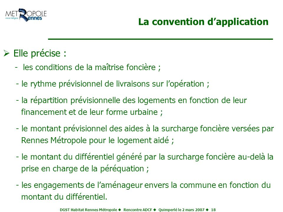 DGST Habitat Rennes Métropole Rencontre ADCF Quimperlé le 2 mars 2007 18 La convention dapplication Elle précise : - les conditions de la maîtrise fon
