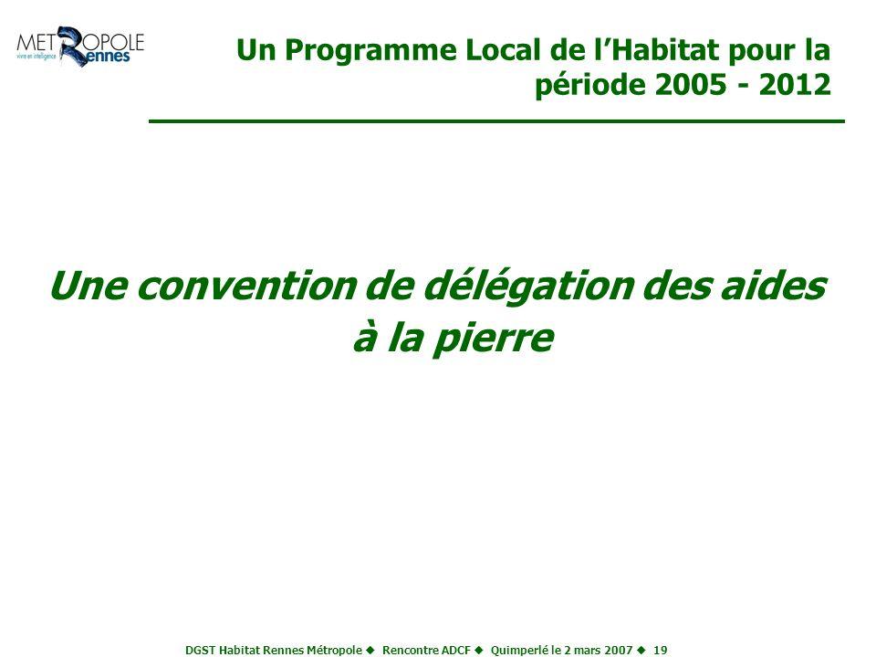 DGST Habitat Rennes Métropole Rencontre ADCF Quimperlé le 2 mars 2007 19 Un Programme Local de lHabitat pour la période 2005 - 2012 Une convention de