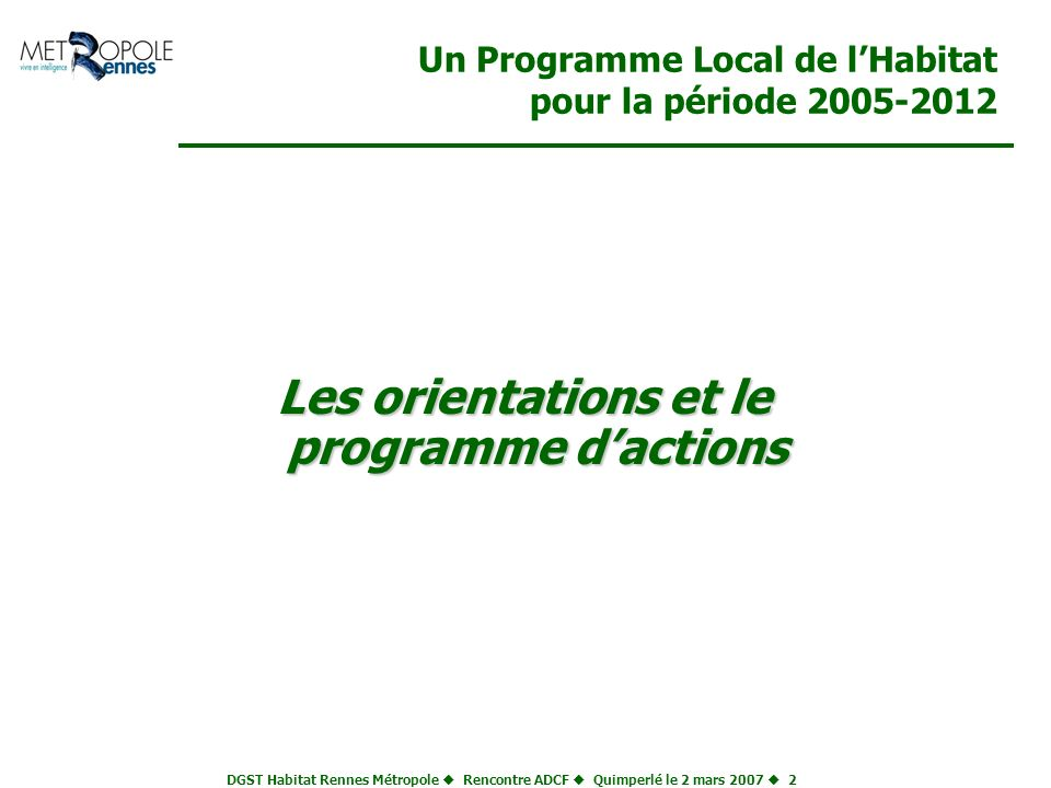 DGST Habitat Rennes Métropole Rencontre ADCF Quimperlé le 2 mars 2007 2 Un Programme Local de lHabitat pour la période 2005-2012 Les orientations et l