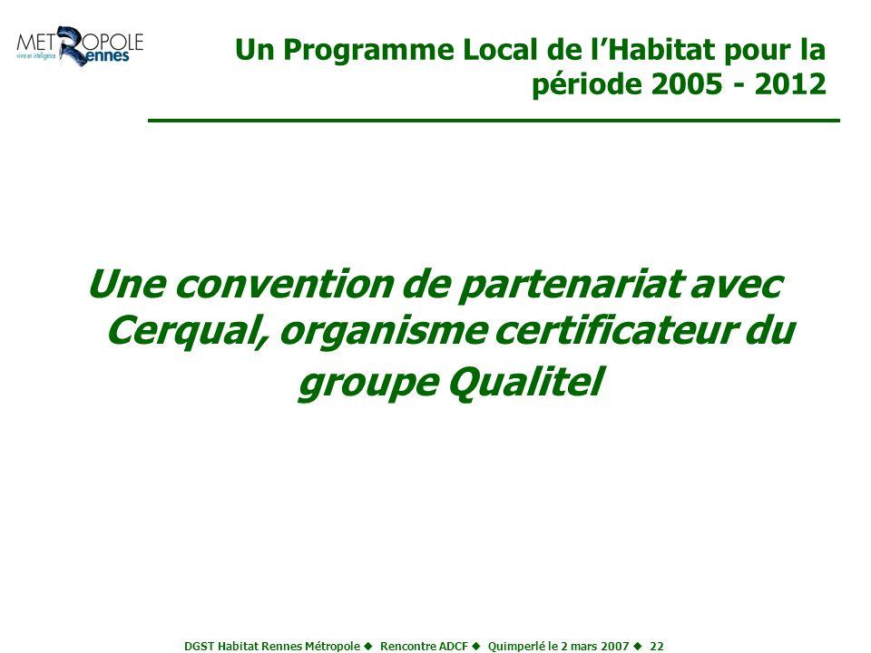 DGST Habitat Rennes Métropole Rencontre ADCF Quimperlé le 2 mars 2007 22 Un Programme Local de lHabitat pour la période 2005 - 2012 Une convention de