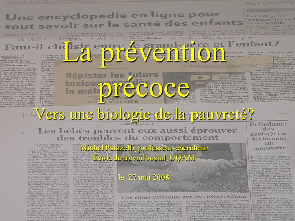 La prévention précoce Vers une biologie de la pauvreté? Michel Parazelli, professeur-chercheur École de travail social, UQAM le 27 mai 2008