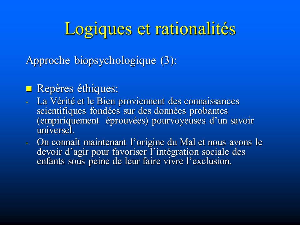 Logiques et rationalités Approche biopsychologique (3): Repères éthiques: Repères éthiques: - La Vérité et le Bien proviennent des connaissances scien