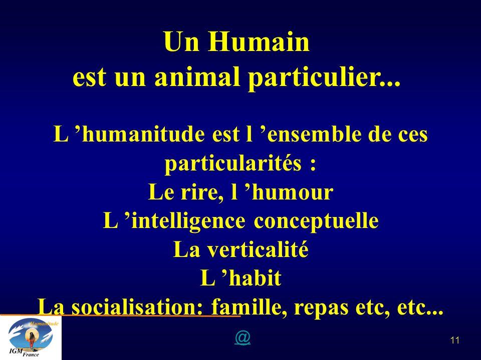 @ 11 Un Humain est un animal particulier... L humanitude est l ensemble de ces particularités : Le rire, l humour L intelligence conceptuelle La verti