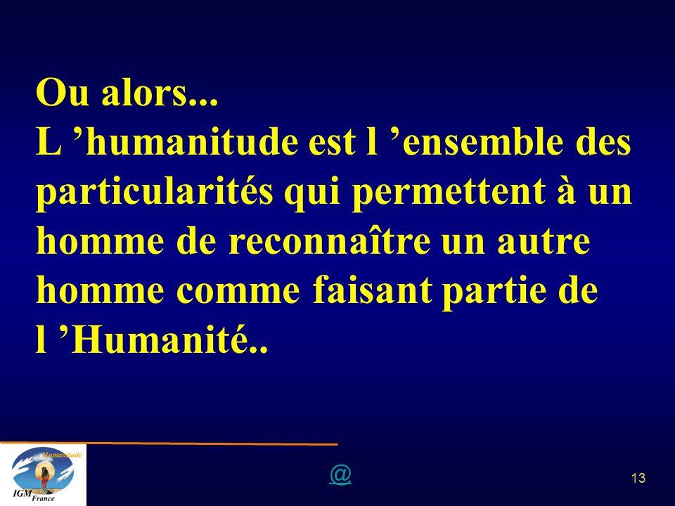 @ 13 Ou alors... L humanitude est l ensemble des particularités qui permettent à un homme de reconnaître un autre homme comme faisant partie de l Huma