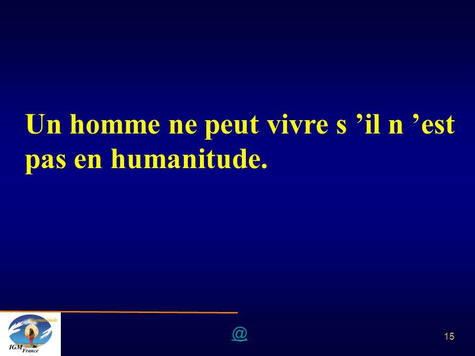 @ 15 Un homme ne peut vivre s il n est pas en humanitude.