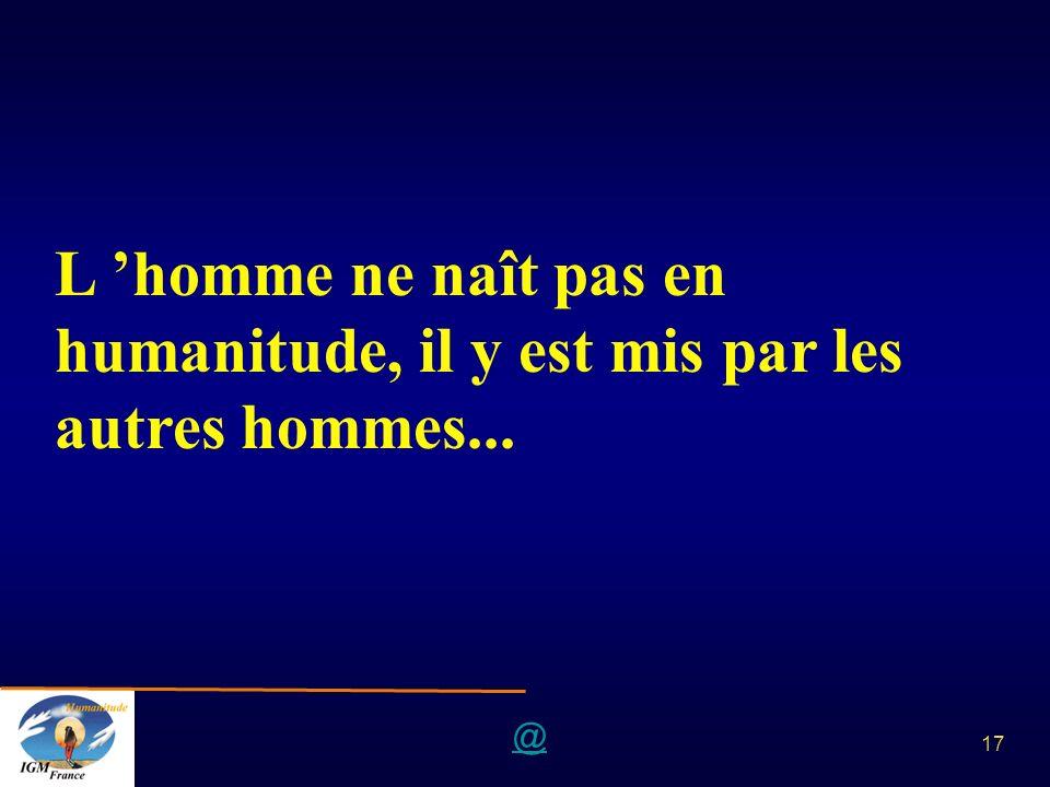 @ 17 L homme ne naît pas en humanitude, il y est mis par les autres hommes...