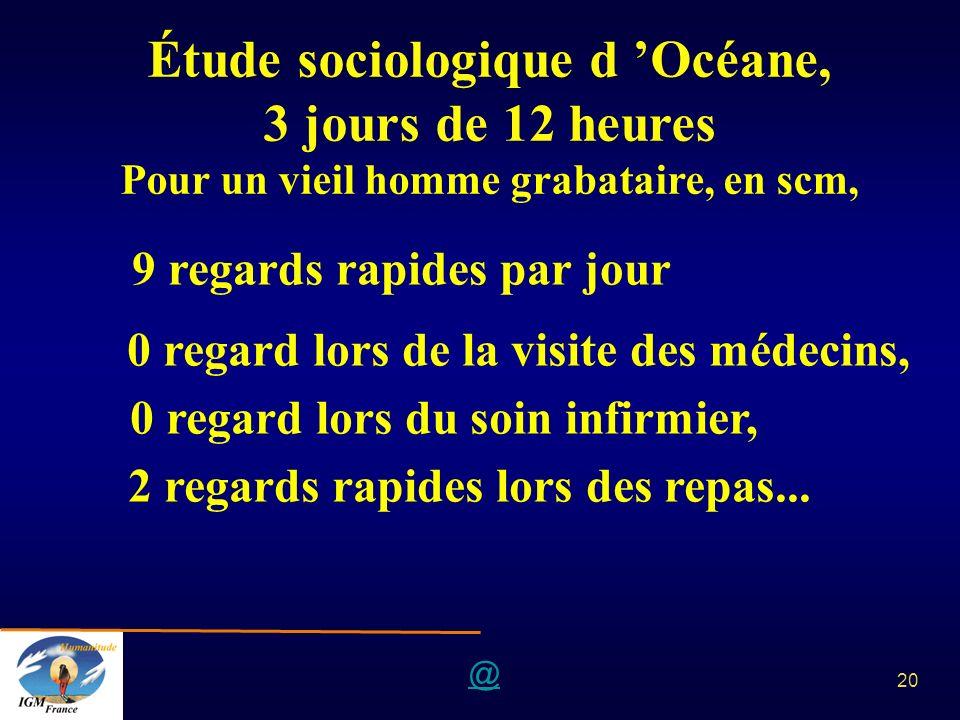 @ 20 Étude sociologique d Océane, 3 jours de 12 heures Pour un vieil homme grabataire, en scm, 9 regards rapides par jour 0 regard lors de la visite d