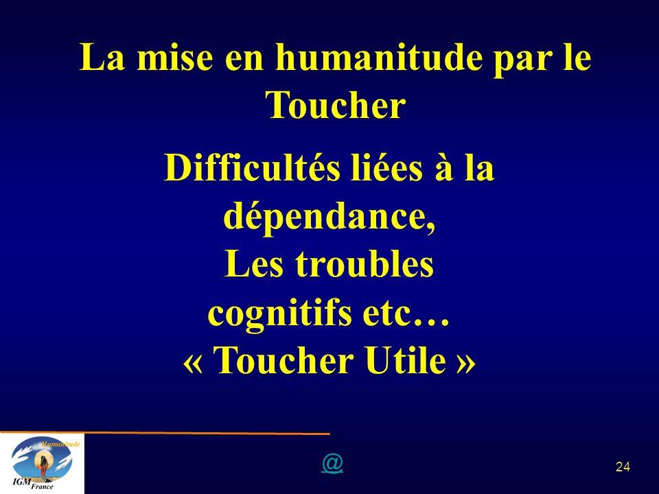 @ 24 La mise en humanitude par le Toucher Difficultés liées à la dépendance, Les troubles cognitifs etc… « Toucher Utile »