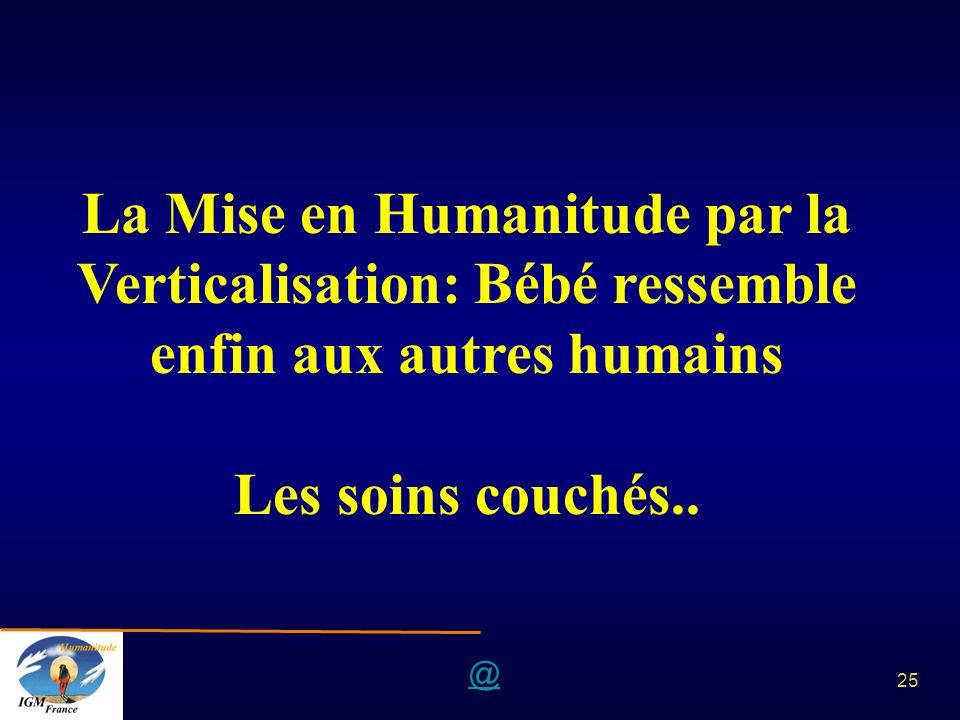 @ 25 La Mise en Humanitude par la Verticalisation: Bébé ressemble enfin aux autres humains Les soins couchés..