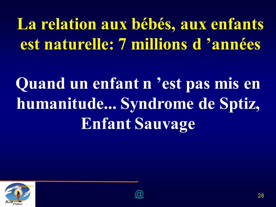 @ 26 La relation aux bébés, aux enfants est naturelle: 7 millions d années Quand un enfant n est pas mis en humanitude... Syndrome de Sptiz, Enfant Sa