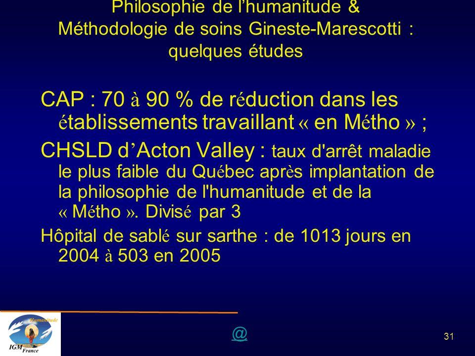 @ 31 Philosophie de lhumanitude & Méthodologie de soins Gineste-Marescotti : quelques études CAP : 70 à 90 % de r é duction dans les é tablissements t