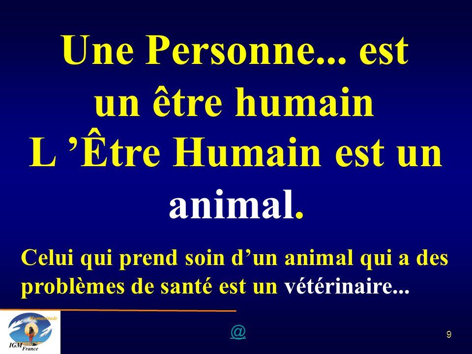 @ 9 Une Personne... est un être humain L Être Humain est un animal. Celui qui prend soin dun animal qui a des problèmes de santé est un vétérinaire...