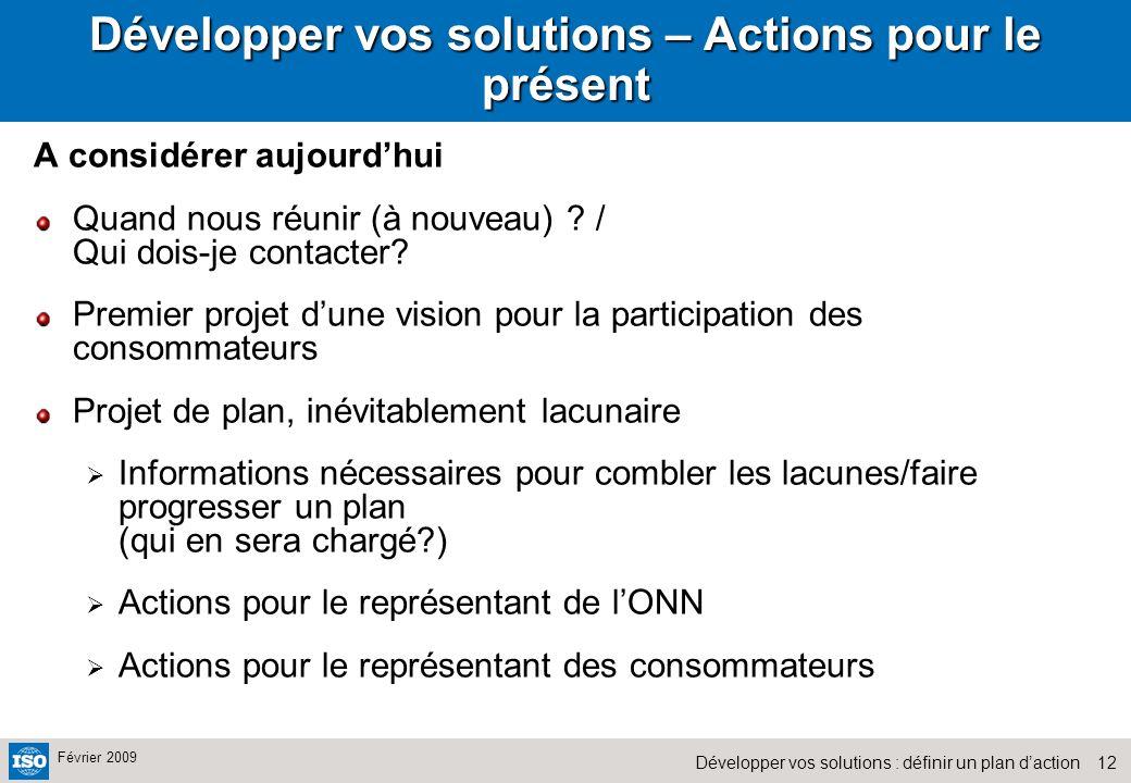 12Développer vos solutions : définir un plan daction Février 2009 Développer vos solutions – Actions pour le présent A considérer aujourdhui Quand nous réunir (à nouveau) .