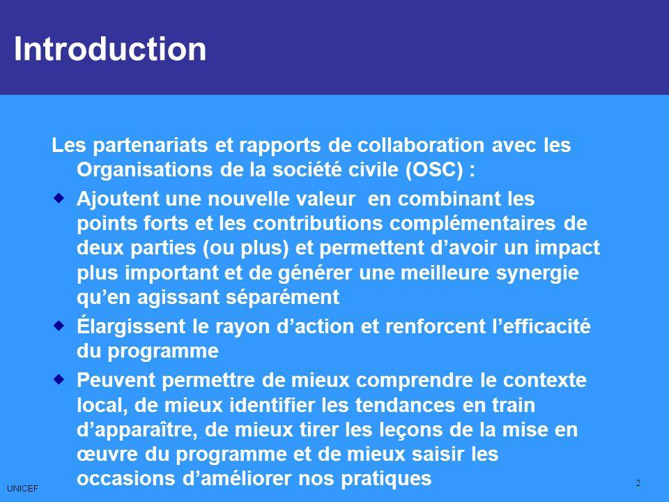 UNICEF 2 Les partenariats et rapports de collaboration avec les Organisations de la société civile (OSC) : Ajoutent une nouvelle valeur en combinant les points forts et les contributions complémentaires de deux parties (ou plus) et permettent davoir un impact plus important et de générer une meilleure synergie quen agissant séparément Élargissent le rayon daction et renforcent lefficacité du programme Peuvent permettre de mieux comprendre le contexte local, de mieux identifier les tendances en train dapparaître, de mieux tirer les leçons de la mise en œuvre du programme et de mieux saisir les occasions daméliorer nos pratiques Introduction