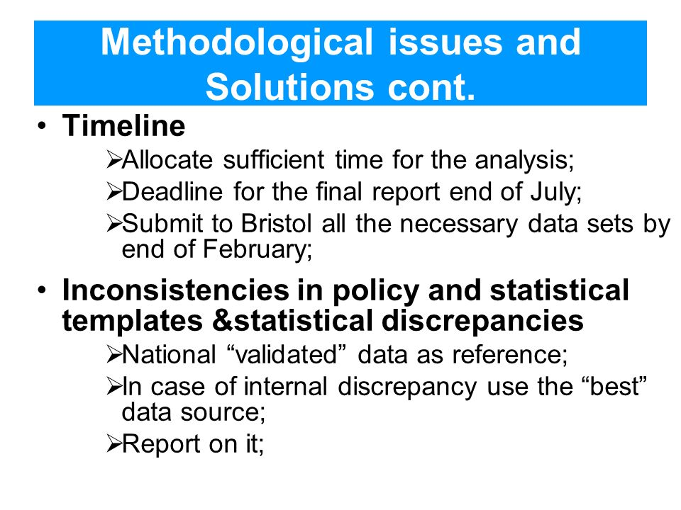 Methodological issues and Solutions cont. Timeline Allocate sufficient time for the analysis; Deadline for the final report end of July; Submit to Bri