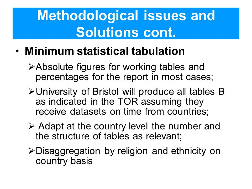 Methodological issues and Solutions cont. Minimum statistical tabulation Absolute figures for working tables and percentages for the report in most ca