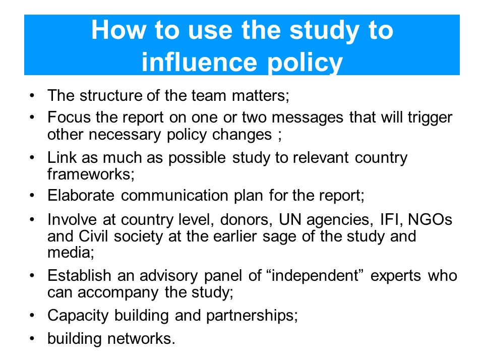 How to use the study to influence policy The structure of the team matters; Focus the report on one or two messages that will trigger other necessary policy changes ; Link as much as possible study to relevant country frameworks; Elaborate communication plan for the report; Involve at country level, donors, UN agencies, IFI, NGOs and Civil society at the earlier sage of the study and media; Establish an advisory panel of independent experts who can accompany the study; Capacity building and partnerships; building networks.