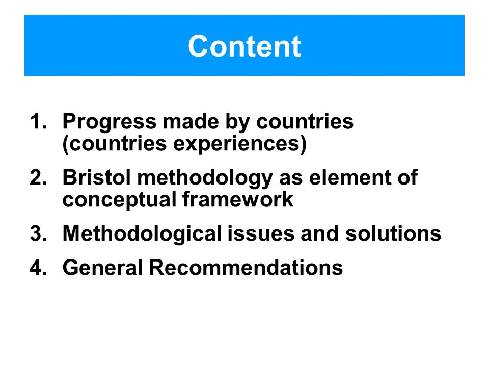 Content 1.Progress made by countries (countries experiences) 2.Bristol methodology as element of conceptual framework 3.Methodological issues and solutions 4.General Recommendations