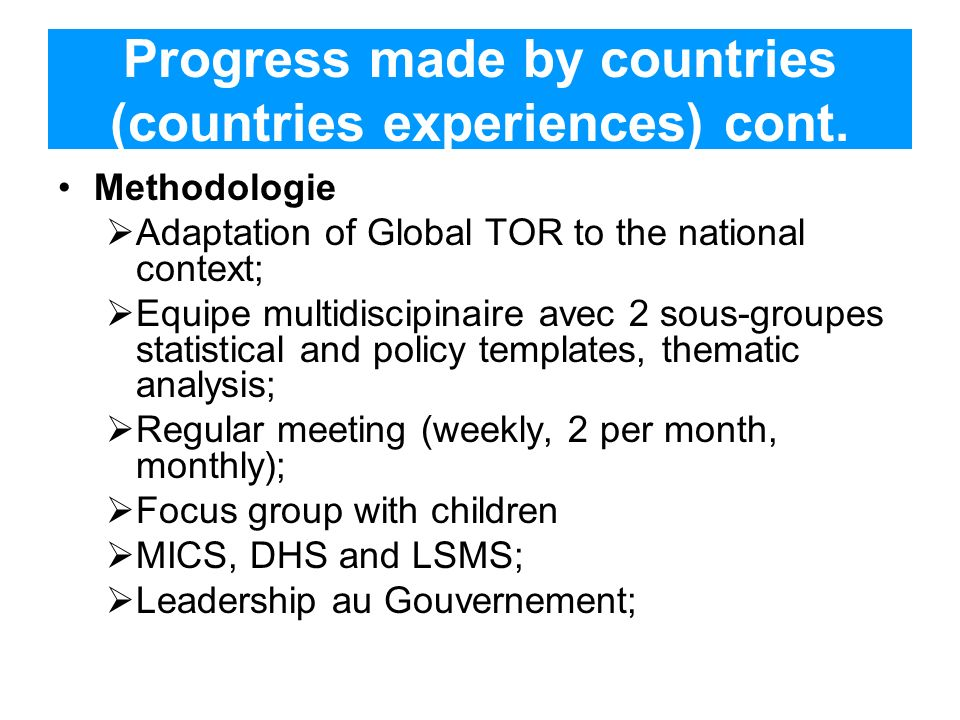 Progress made by countries (countries experiences) cont. Methodologie Adaptation of Global TOR to the national context; Equipe multidiscipinaire avec